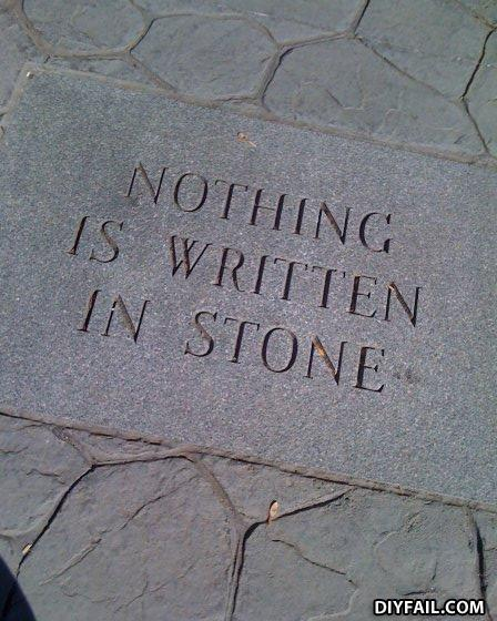 - yeah, its not written IN stone, its ON the stone